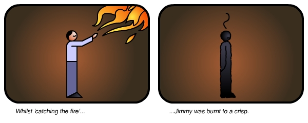 Whilst catching the fire....Jimmy was burnt to a crisp.